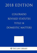 Colorado Revised Statutes - Title 14 - Domestic Matters (2018 Edition)