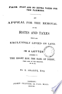 Fair play and no extra taxes for the farmers  an appeal for the removal of the rates and taxes which are exclusively levied onland  a letter to the earl of Derby