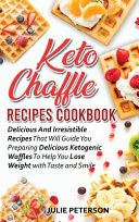 Keto Chaffle Recipes Cookbook  Delicious And Irresistible Recipes That Will Guide You Preparing Delicious Ketogenic Waffles To Help You Lose Weight W