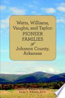 Watts  Williams  Vaughn  and Taylor  Pioneer Families of Johnson County  Arkansas