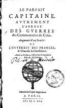 Le parfait capitaine, autrement l'abrégé des guerres des commentaires de César; augmenté d'un traité de l'interest des princes et estats de la chrestienté