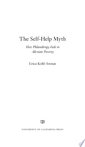 "The+Self-Help+MythCan philanthropy alleviate inequality? Do antipoverty programs work on the ground? In this eye-opening analysis, Erica Kohl-Arenas bores deeply into how these issues play out in California's Central Valley, which is one of the wealthiest agricultural production regions in the world and also home to the poorest people in the United States. Through the lens of a provocative set of case studies, The Self-Help Myth reveals how philanthropy maintains systems of inequality by attracting attention to the behavior of poor people while shifting the focus away from structural inequities and relationships of power that produce poverty. In Fresno County, for example, which has a $5.6 billion-plus agricultural industry, migrant farm workers depend heavily on food banks, religious organizations, and family networks to feed and clothe their families. Foundation professionals espouse well-intentioned, hopeful strategies to improve the lives of the poor. These strategies contain specific ideas—in philanthropy terminology, ""theories of change""— that rely on traditional American ideals of individualism and hard work, such as self-help, civic participation, and mutual prosperity. But when used in partnership with well-defined limits around what foundations will and will not fund, these ideals become fuzzy concepts promoting professional and institutional behaviors that leave relationships of poverty and inequality untouched."