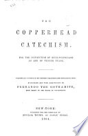The Copperhead Catechism  For the Instruction of Such Politicians as are of Tender Years  Carefully Compiled by Divers Learned and Designing Men  Authorized and with Admonitions by Fernando the Gothamite  High Priest of the Order of Copperheads  i e  Fernando Wood    A Political Satire