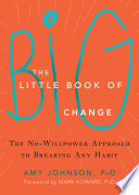 """The Little Book of Big Change: The No-Willpower Approach to Breaking Any Habit"" by Amy Johnson, Mark Howard"