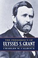 The Presidency of Ulysses S  Grant