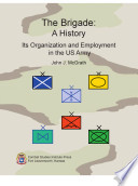 The Brigade  A History  Its Organization and Employment in the US Army