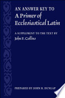 An Answer Key to A Primer of Ecclesiastical Latin  : A Supplement to the Text by John F. Collins