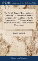 The English Works of Roger Ascham, ... Containing, I. a Report of the Affairs of Germany, ... II. Toxophilus, ... III. the Schoolmaster, ... IV. Letters to Queen Elizabeth and Others, ... with Notes and Observations