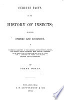 Curious Facts in the History of Insects  including spiders and scorpions  A complete collection of the legends  superstitions  beliefs and ominous signs connected with insects  together with their uses in medicine  art  and as food  and a summary of their remarkable injuries and appearances