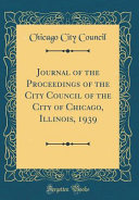 Journal Of The Proceedings Of The City Council Of The City Of Chicago Illinois 1939 Classic Reprint