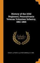 History of the 103d Regiment  Pennsylvania Veteran Volunteer Infantry  1861 1865
