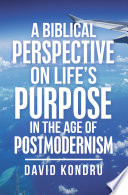 A Biblical Perspective on Life   s Purpose in the Age of Postmodernism