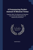 A Pronouncing Pocket-Manual of Musical Terms: Together with the Elements of Notation and Condensed Biographies of Noteworthy Musicians