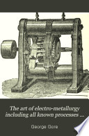 The Art of Electro-metallurgy Including All Known Processes of Electro-de-position ...