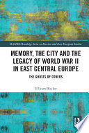 Memory  the City and the Legacy of World War II in East Central Europe