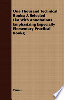 One Thousand Technical Books; A Selected List with Annotations Emphasizing Especially Elementary Practical Books;