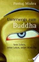 Unterwegs zum Buddha  : sein Leben, seine Lehre, seine Wirkung