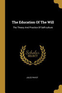 The Education Of The Will: The Theory And Practice Of Self-culture
