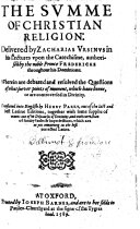 The Summe of Christian Religion  Delivered by Zacharias Vrsinus in His Lectures Vpon the Catechisme  Authorised by the Noble Prince Fredericke     Translated Into English by Henry Parry     Together with Some Supplie of Wants Out of His Discourses of Divinity  Etc