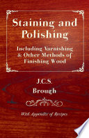 Staining and Polishing - Including Varnishing & Other Methods of Finishing Wood, with Appendix of Recipes