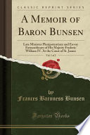 A Memoir of Baron Bunsen, Vol. 1 of 2  : Late Minister Plenipotentiary and Envoy Extraordinary of His Majesty Frederic William IV. At the Court of St. James (Classic Reprint)