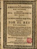 El arrepentimiento mas dichoso,nacido del conocimiento mas claro y la indulgencia mas util, hecha por el Rey mas legitimo...Sermon,que el dia 21.de Julio de 1706 predico el R.P. ---...