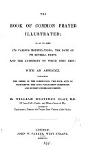 The Book of common prayer illustrated; so as to shew its various modifications; the date of its several parts, and the authority on which they rest, by W.K. Clay