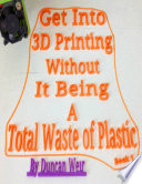 Get Into 3D Printing Without It Being A Total Waste of Plastic: