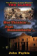 Not Thinkin     Just Rememberin     The Making of John Wayne s  The Alamo