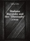 Madame Blavatsky and Her  Theosophy