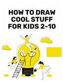 How to Draw Cool Stuff for Kids 2-10