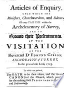 Articles of Enquiry, upon which the Ministers, Church-wardens, and Sidemen of every Parish within the Archdeaconry of Surrey are to ground their presentments at the visitation of the Revd E. Gibson