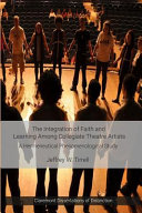 The integration of faith and learning among collegiate theatre artists: a hermeneutical phenomenological study