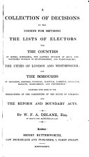 A Collection of Decisions in the Courts for revising the Lists of Electors for the Counties of Berks, Middlesex, the eastern division of Kent, the northern division of Staffordshire, and Warwickshire; the cities of London and Westminster; and the boroughs of Abingdon, Bedford, Finsbury, Harwich, Lambeth, Leicester, Marlow, Marylebone and Petersfield: together with some of the resolutions of the Committees of the House of Commons, and the Reform and Boundary Acts