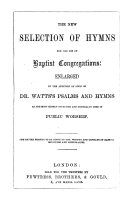 The New Selection of Hymns for the Use of Baptist Congregations  Enlarged by the Addition of Such of Dr  Watts s Psalms and Hymns as are     Generally Used  Etc