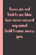 Roses are Red Violets are Blue Love Never Crossed My Mind Until I Came Across You