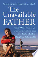 """""""The Unavailable Father: Seven Ways Women Can Understand, Heal, and Cope with a Broken Father-Daughter Relationship"""" by Sarah S. Rosenthal"""