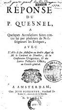 Réponse du P. Quesnel à quelques accusations faites contre lui par plusieurs de nos seigneurs les évèques, avec l'acte de son adhésion au double appel de M. le Cardinal de Noailles...