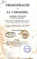 Charlemagne, ou La Caroléide, poëme épique en vingt-quatre chants, par M. le V.te d'Arlincourt (Victor) .... Tome premier [-second]
