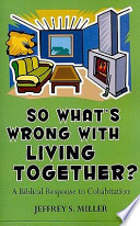 So Whats Wrong with Living Together?: A Biblical Response to Cohabitation