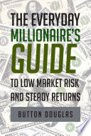 The Everyday Millionaire s Guide to Low Market Risk and Steady Returns