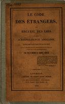 Le code des étangers, ou Recueil des lois et de la jurisprudence anglaise