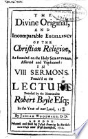 The Divine Original  and Incomparable Excellency of the Christian Religion  as Founded on the Holy Scriptures  Asserted and Vindicated  in VIII Sermons  Preach d at the Lecture Founded by     Robert Boyle Esq  in the Year     1709 10
