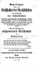 Anmerkungen über die Geschichte der Reichsstädte vornemlich der Schwäbischen von ihrer ursprünglichen Beschaffenheit ... von dem ehemaligen Wohlstand ihrer Gewerbe und den mancherley Ursachen des gegenwärtigen Verfalls derselben, etc