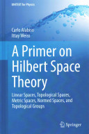 Cover image of A primer on hilbert space theory : linear spaces, topological spaces, metric spaces, normed spaces, and topological groups