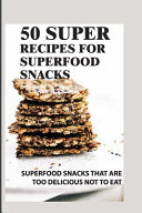 50 Super Recipes For Superfood Snacks