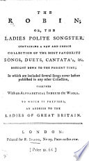 The Robin; Or, the Ladies Polite Songster. Containing a New and Choice Collection of the Most Favourite Songs, Duets, Cantata's,&c. Brought Down to the Present Time, Etc
