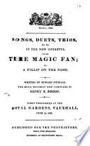 Songs, duets, trios, &c. &c. in the new operetta, called The magic fan; or, A fillip on the nose ... Performed at the Royal Gardens, Vauxhall, etc