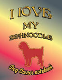 I Love My Schnoodle   Dog Owner Notebook  Doggy Style Designed Pages for Dog Owner to Note Training Log and Daily Adventures
