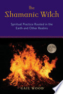 """The Shamanic Witch: Spiritual Practice Rooted in the Earth and Other Realms"" by Gail Wood"
